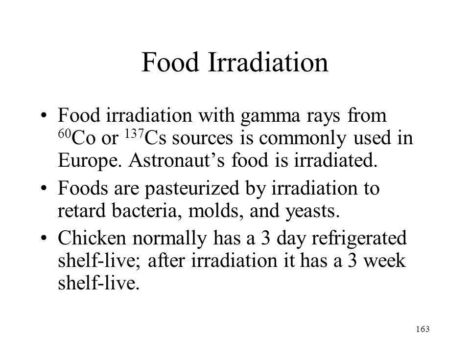 Food Irradiation Food irradiation with gamma rays from 60Co or 137Cs sources is commonly used in Europe. Astronaut's food is irradiated.