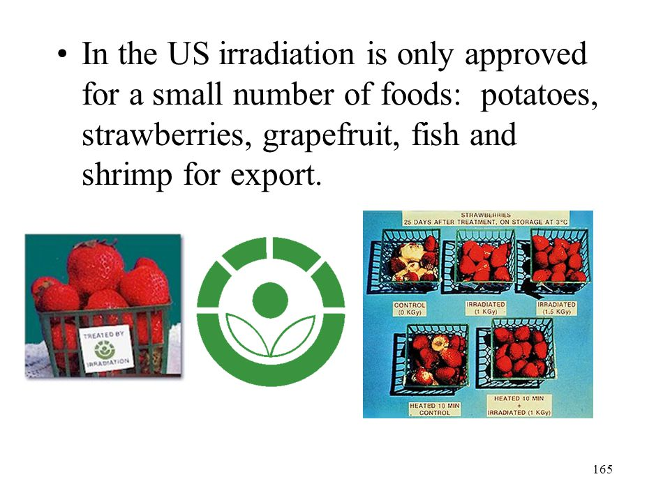 In the US irradiation is only approved for a small number of foods: potatoes, strawberries, grapefruit, fish and shrimp for export.