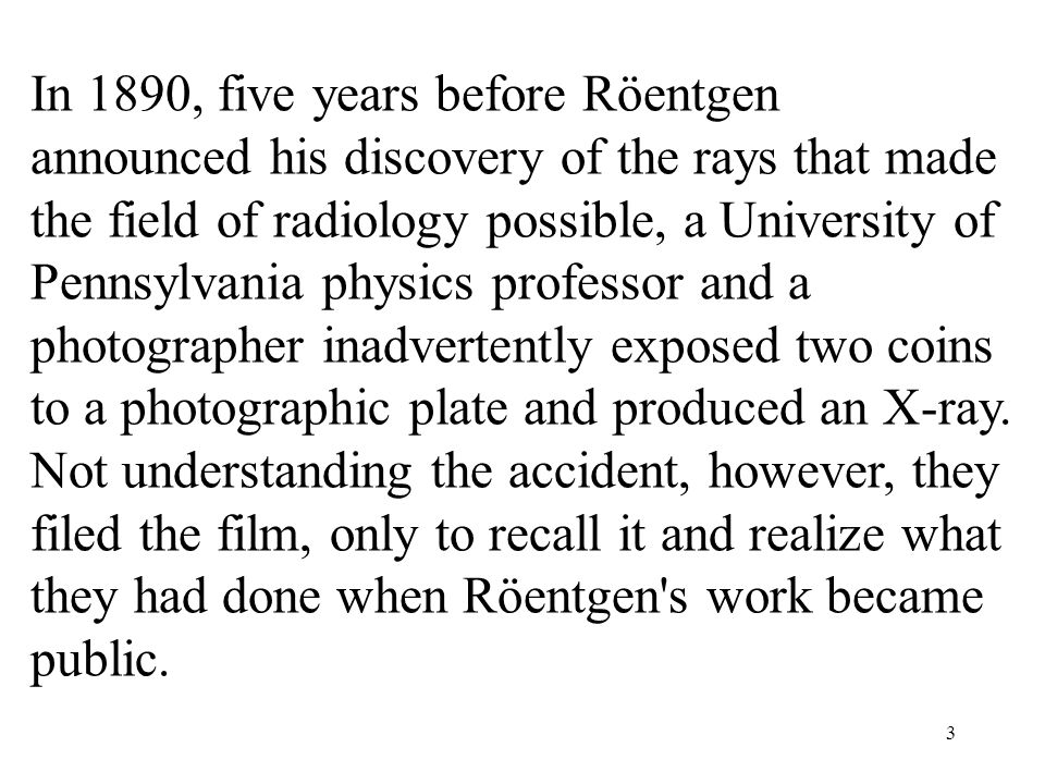 In 1890, five years before Röentgen announced his discovery of the rays that made the field of radiology possible, a University of Pennsylvania physics professor and a photographer inadvertently exposed two coins to a photographic plate and produced an X-ray.