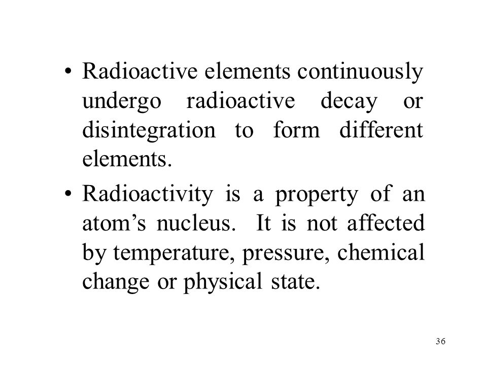 Radioactive elements continuously undergo radioactive decay or disintegration to form different elements.