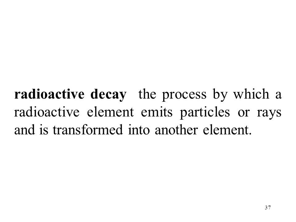 radioactive decay the process by which a radioactive element emits particles or rays and is transformed into another element.
