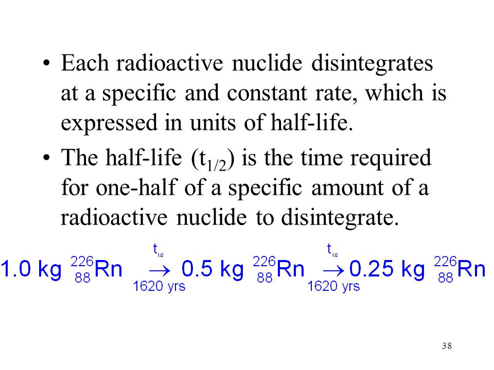 Each radioactive nuclide disintegrates at a specific and constant rate, which is expressed in units of half-life.
