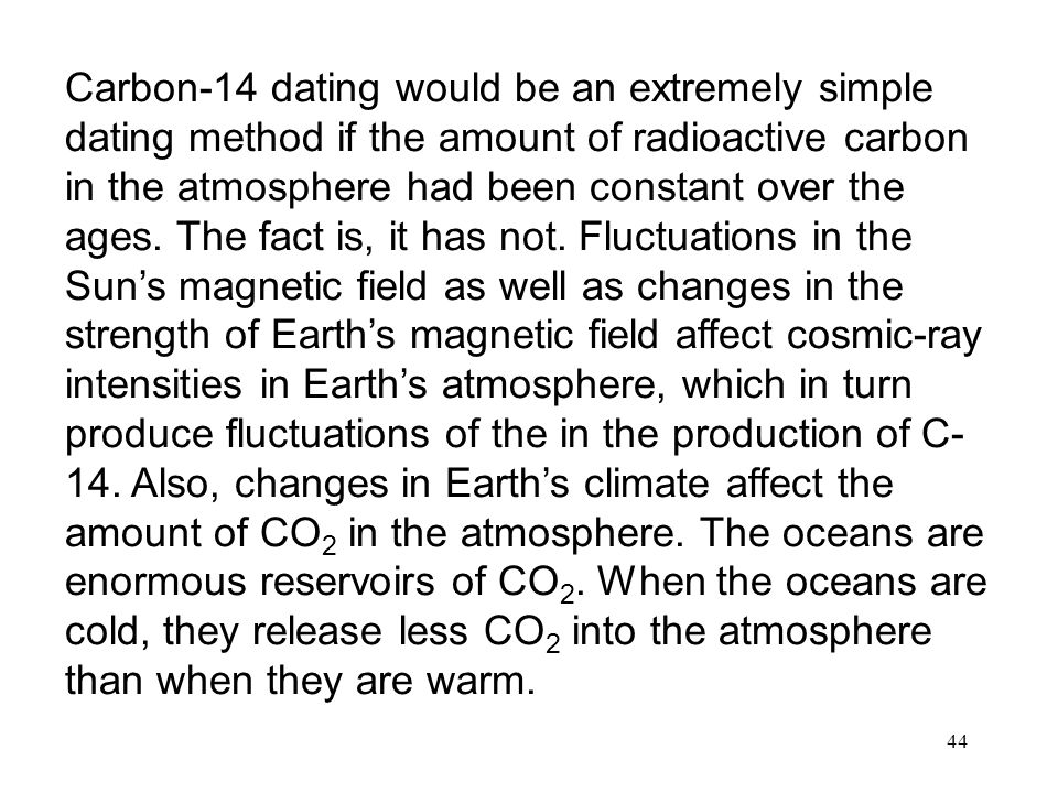 Carbon-14 dating would be an extremely simple dating method if the amount of radioactive carbon in the atmosphere had been constant over the ages.