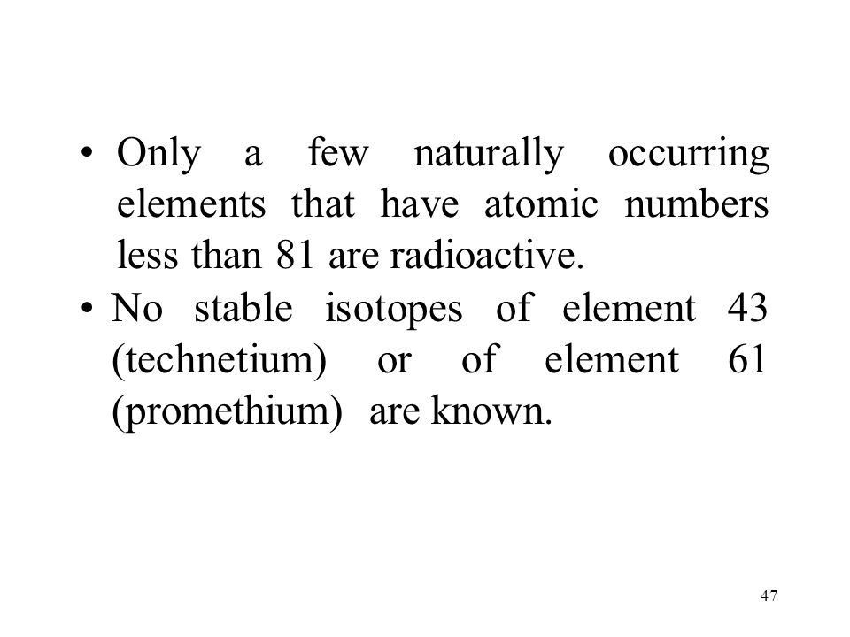 Only a few naturally occurring elements that have atomic numbers less than 81 are radioactive.