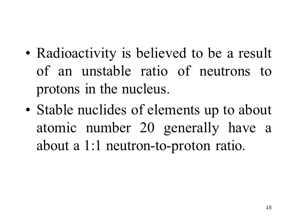 Radioactivity is believed to be a result of an unstable ratio of neutrons to protons in the nucleus.