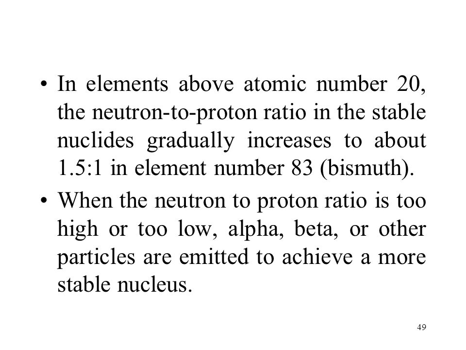 In elements above atomic number 20, the neutron-to-proton ratio in the stable nuclides gradually increases to about 1.5:1 in element number 83 (bismuth).