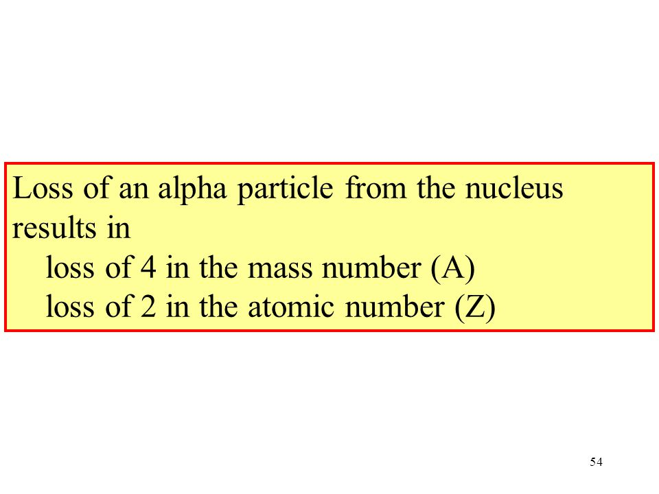 Loss of an alpha particle from the nucleus results in loss of 4 in the mass number (A) loss of 2 in the atomic number (Z)