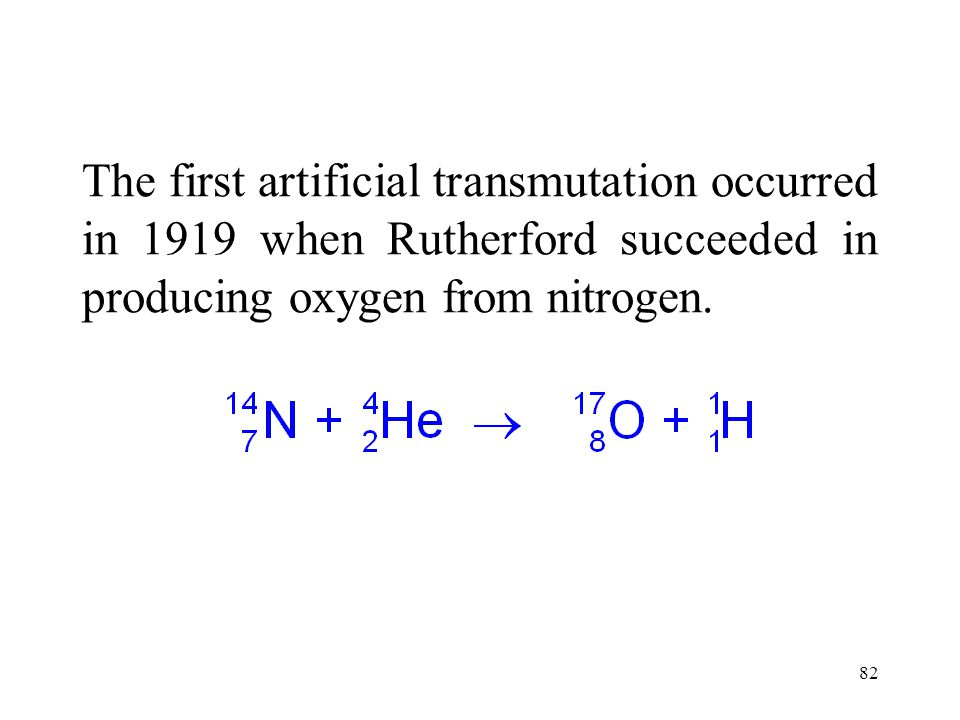 The first artificial transmutation occurred in 1919 when Rutherford succeeded in producing oxygen from nitrogen.