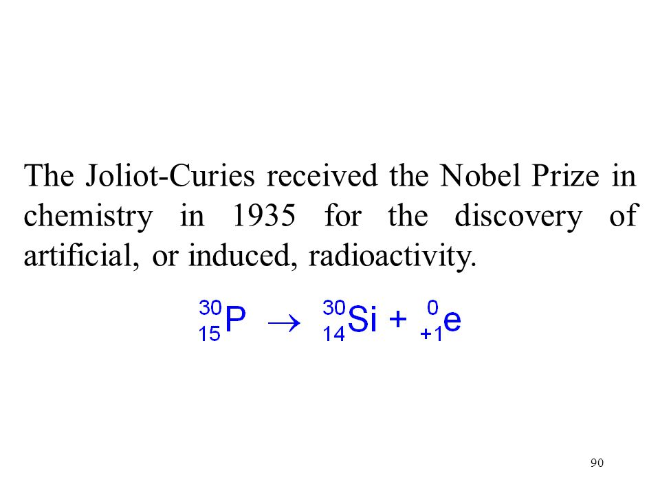 The Joliot-Curies received the Nobel Prize in chemistry in 1935 for the discovery of artificial, or induced, radioactivity.
