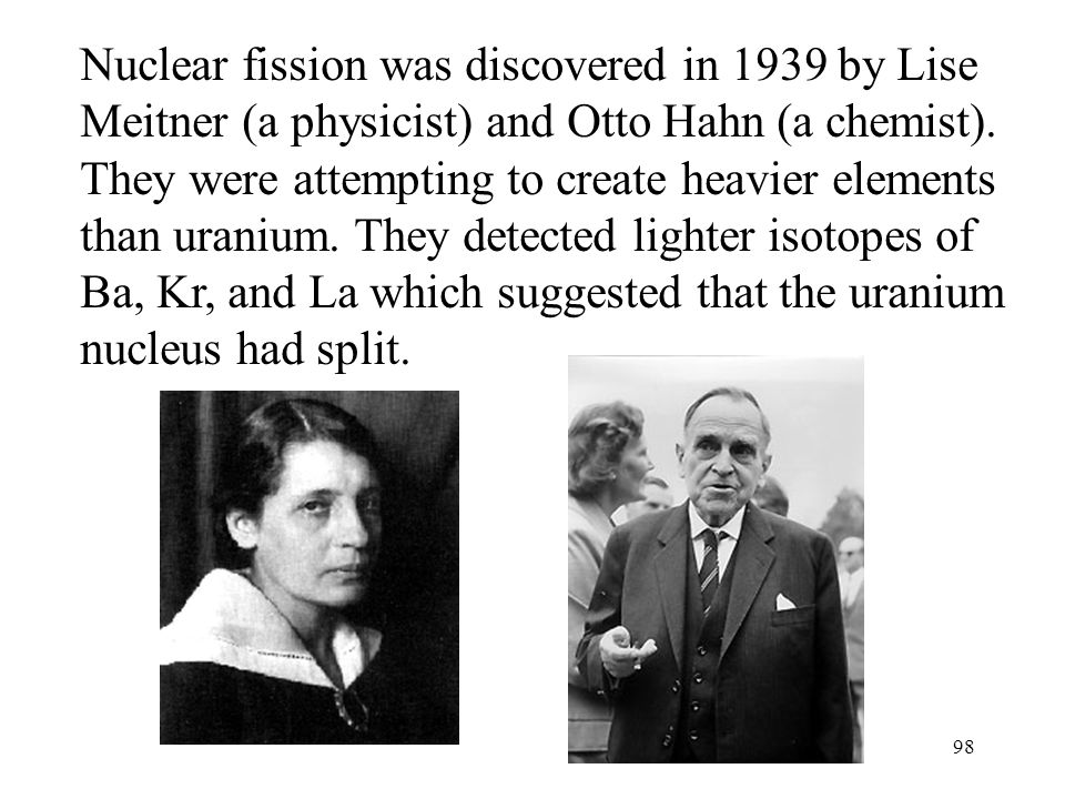 Nuclear fission was discovered in 1939 by Lise Meitner (a physicist) and Otto Hahn (a chemist).