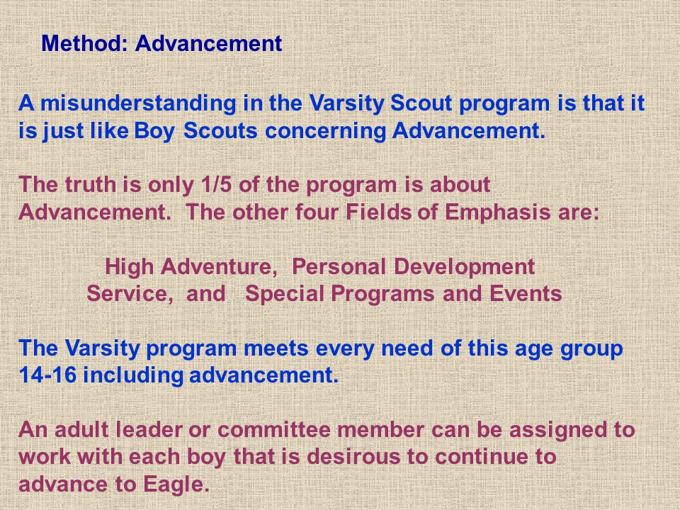 Method: Advancement A misunderstanding in the Varsity Scout program is that it is just like Boy Scouts concerning Advancement.