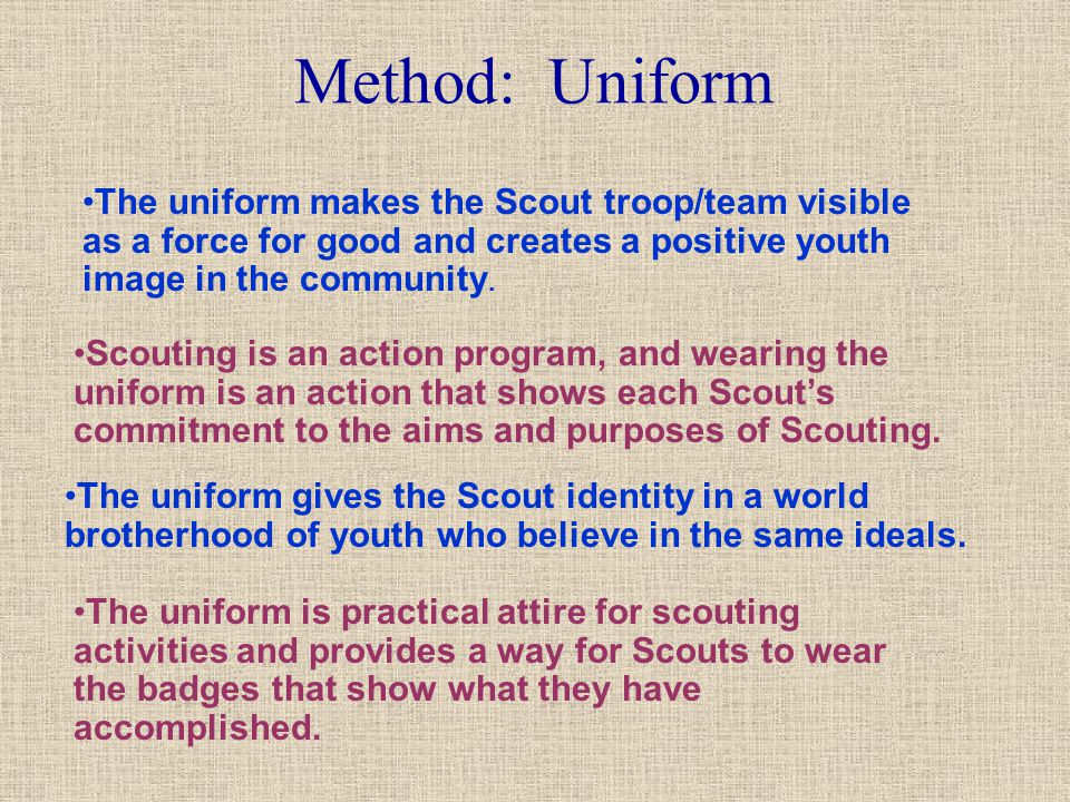 Method: Uniform The uniform makes the Scout troop/team visible as a force for good and creates a positive youth image in the community.