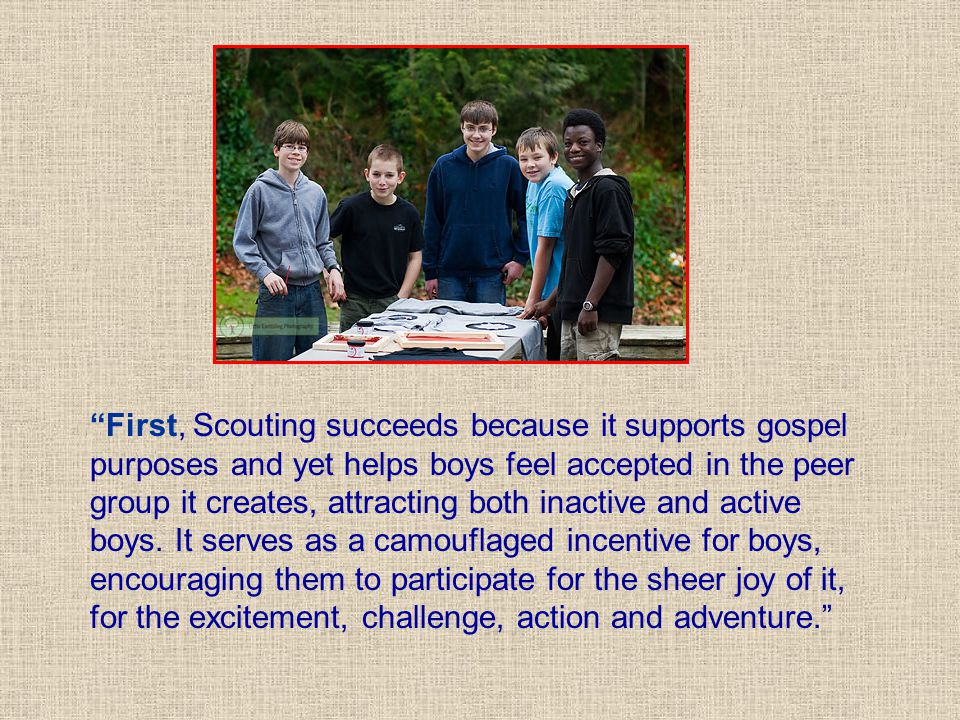 First, Scouting succeeds because it supports gospel purposes and yet helps boys feel accepted in the peer group it creates, attracting both inactive and active boys.
