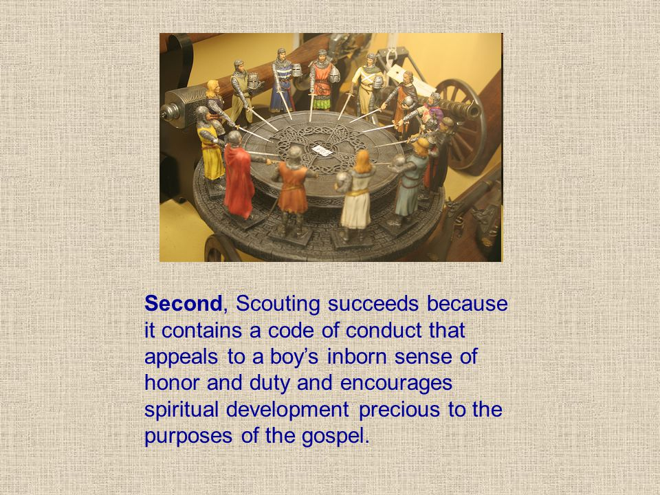 Second, Scouting succeeds because it contains a code of conduct that appeals to a boy's inborn sense of honor and duty and encourages spiritual development precious to the purposes of the gospel.