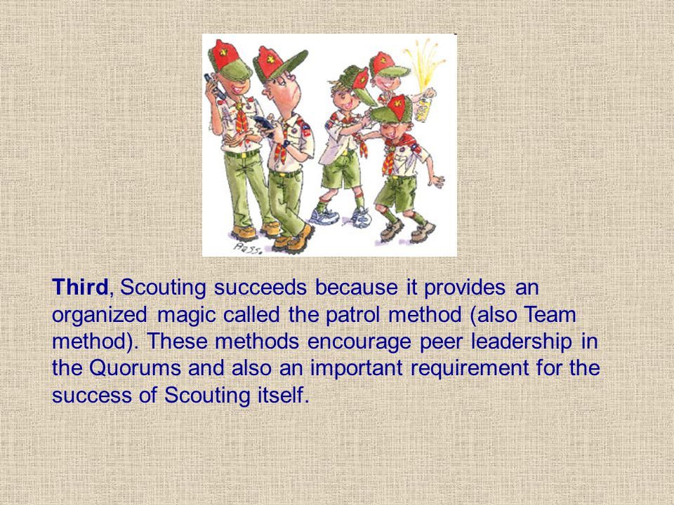 Third, Scouting succeeds because it provides an organized magic called the patrol method (also Team method).