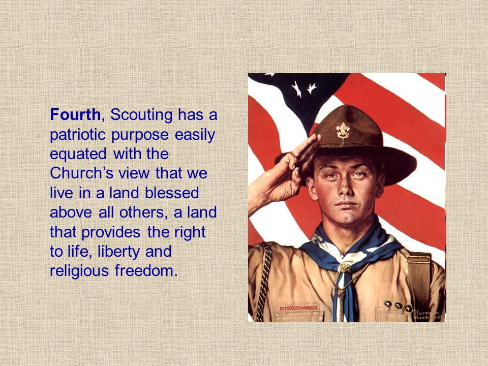 Fourth, Scouting has a patriotic purpose easily equated with the Church's view that we live in a land blessed above all others, a land that provides the right to life, liberty and religious freedom.