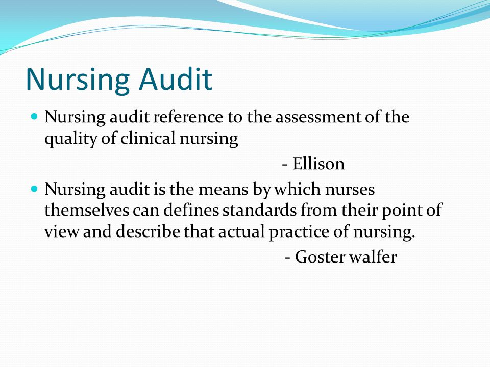 Nursing Audit Nursing audit reference to the assessment of the quality of clinical nursing. - Ellison.