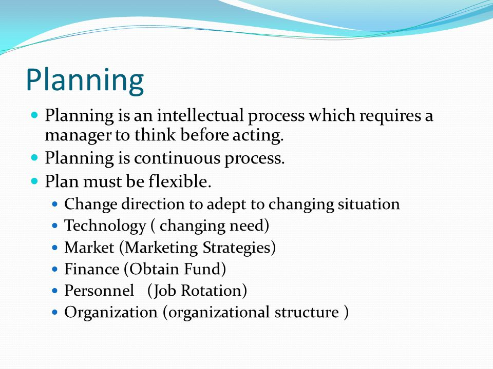 Planning Planning is an intellectual process which requires a manager to think before acting. Planning is continuous process.