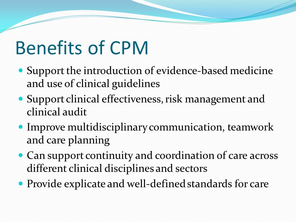 Benefits of CPM Support the introduction of evidence-based medicine and use of clinical guidelines.