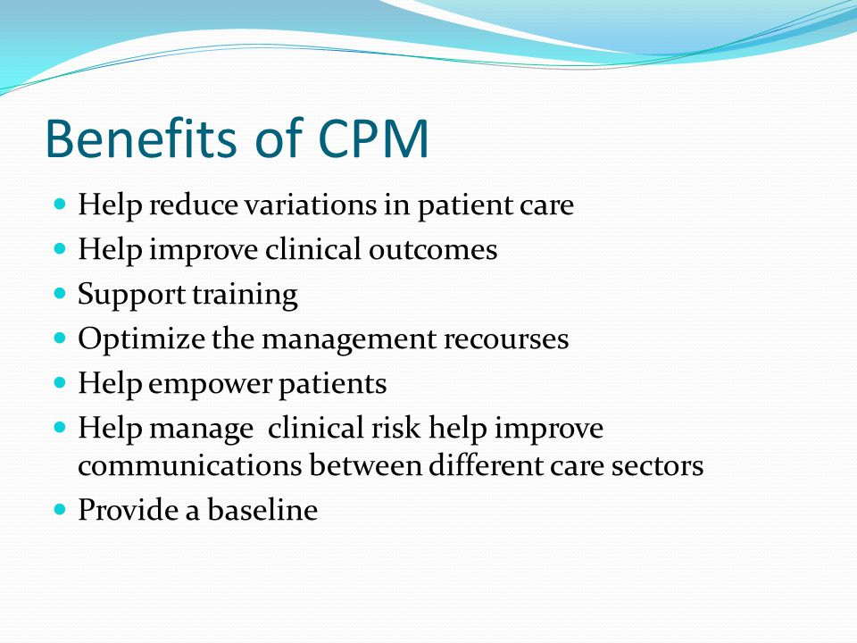 Benefits of CPM Help reduce variations in patient care