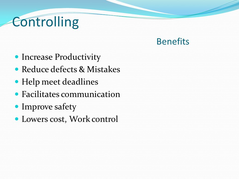Controlling Benefits Increase Productivity Reduce defects & Mistakes
