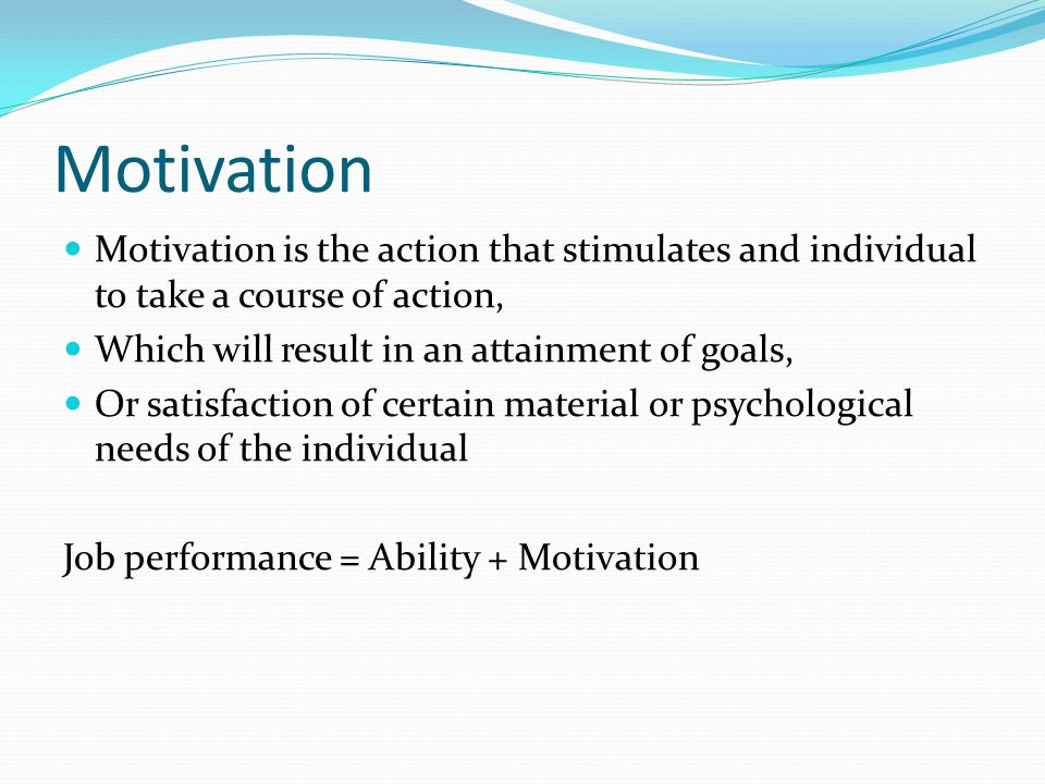 Motivation Motivation is the action that stimulates and individual to take a course of action, Which will result in an attainment of goals,