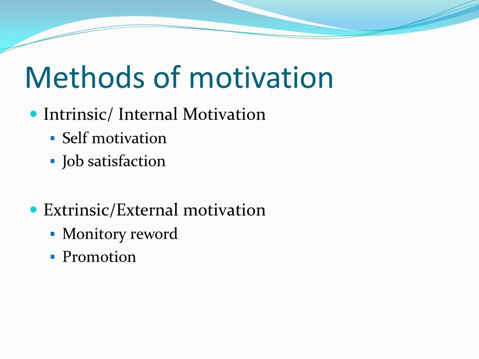 Methods of motivation Intrinsic/ Internal Motivation