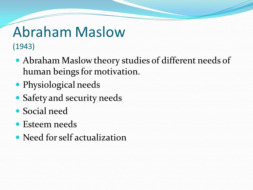 Abraham Maslow (1943) Abraham Maslow theory studies of different needs of human beings for motivation.