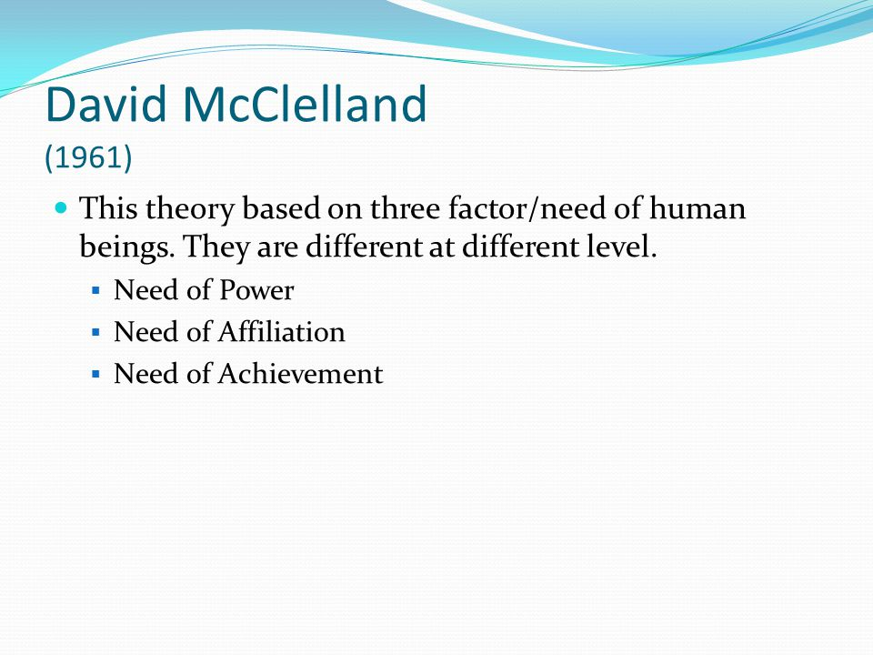 David McClelland (1961) This theory based on three factor/need of human beings. They are different at different level.