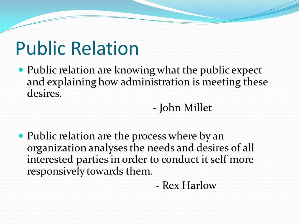 Public Relation Public relation are knowing what the public expect and explaining how administration is meeting these desires.