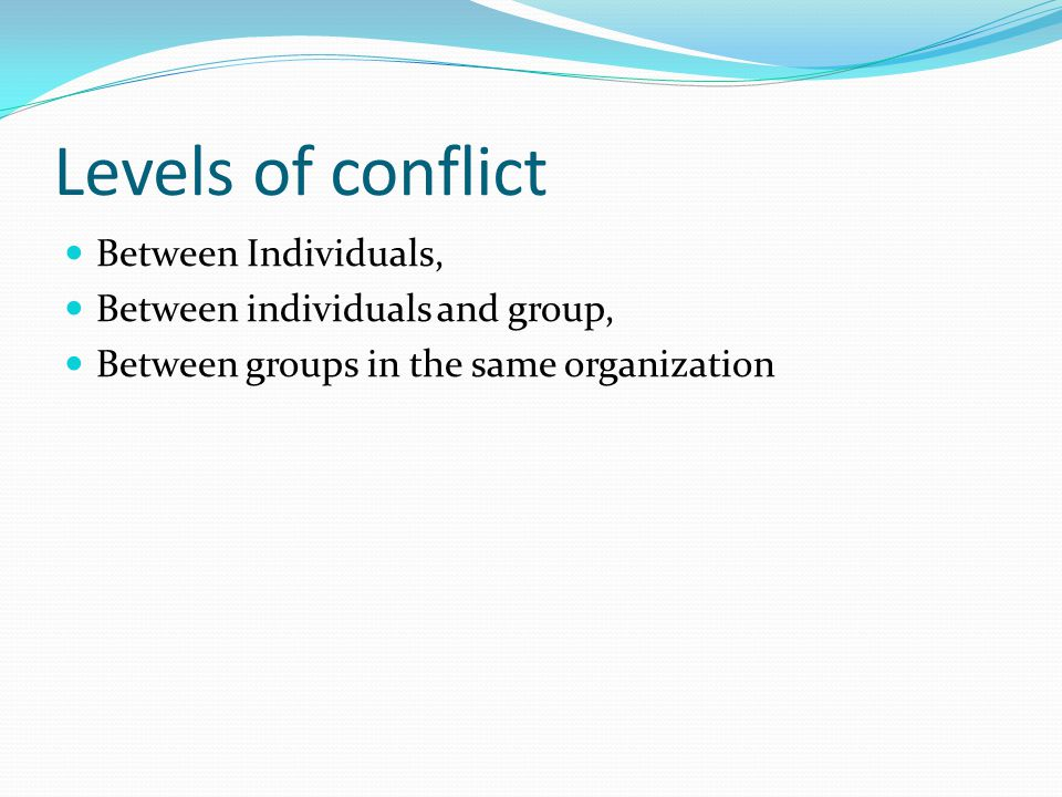 Levels of conflict Between Individuals, Between individuals and group,