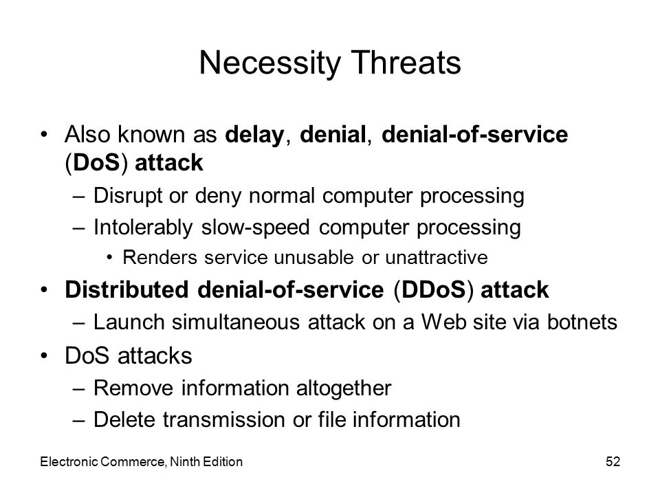 Necessity Threats Also known as delay, denial, denial-of-service (DoS) attack. Disrupt or deny normal computer processing.