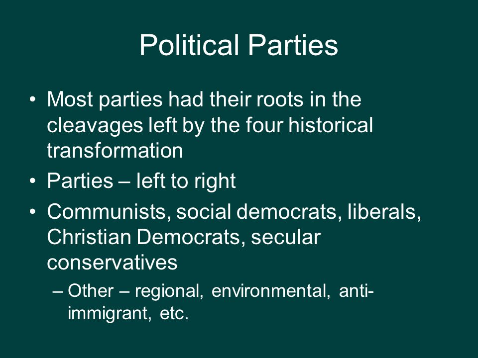 Political Parties Most parties had their roots in the cleavages left by the four historical transformation.