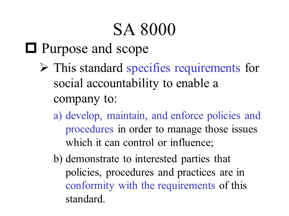 SA 8000 Purpose and scope. This standard specifies requirements for social accountability to enable a company to:
