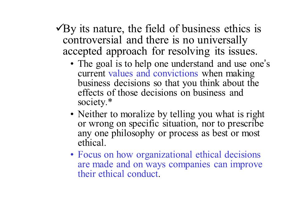 By its nature, the field of business ethics is controversial and there is no universally accepted approach for resolving its issues.
