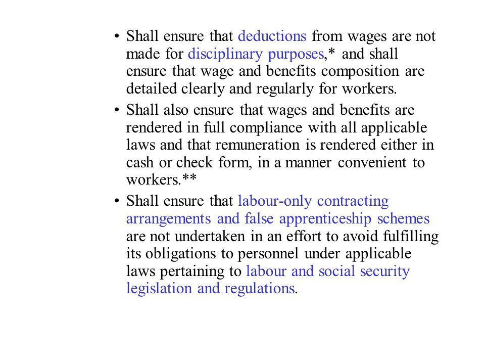 Shall ensure that deductions from wages are not made for disciplinary purposes,* and shall ensure that wage and benefits composition are detailed clearly and regularly for workers.