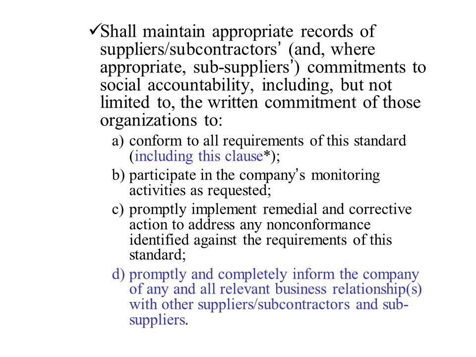 Shall maintain appropriate records of suppliers/subcontractors' (and, where appropriate, sub-suppliers') commitments to social accountability, including, but not limited to, the written commitment of those organizations to: