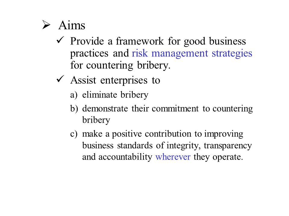 Aims Provide a framework for good business practices and risk management strategies for countering bribery.