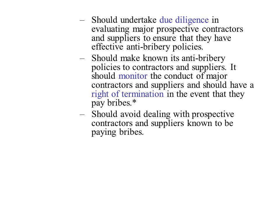 Should undertake due diligence in evaluating major prospective contractors and suppliers to ensure that they have effective anti-bribery policies.