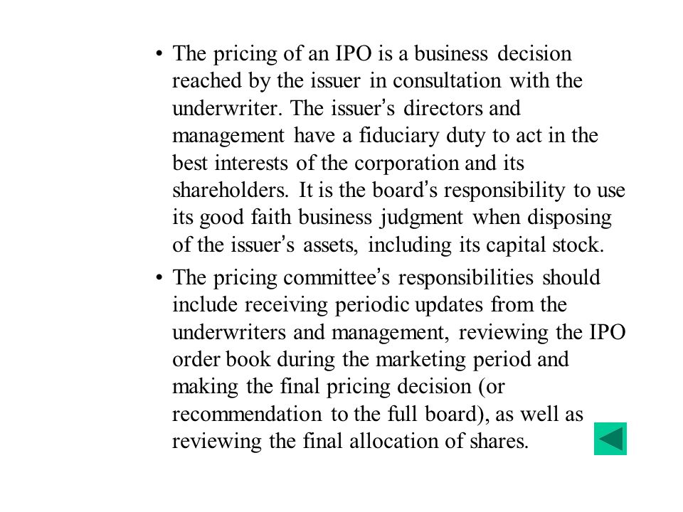 The pricing of an IPO is a business decision reached by the issuer in consultation with the underwriter. The issuer's directors and management have a fiduciary duty to act in the best interests of the corporation and its shareholders. It is the board's responsibility to use its good faith business judgment when disposing of the issuer's assets, including its capital stock.
