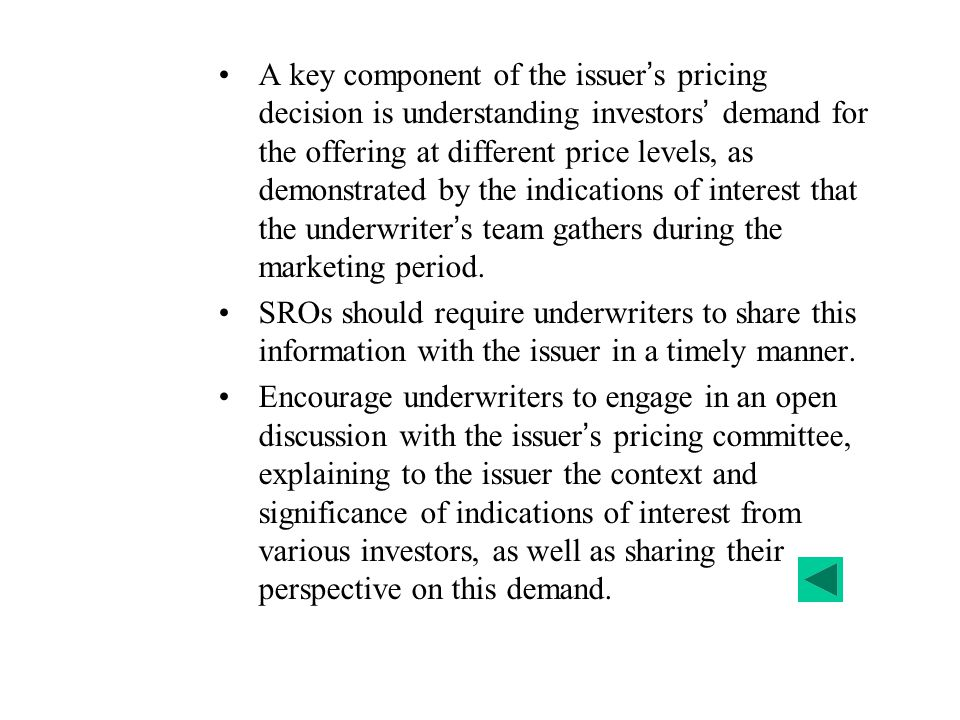 A key component of the issuer's pricing decision is understanding investors' demand for the offering at different price levels, as demonstrated by the indications of interest that the underwriter's team gathers during the marketing period.