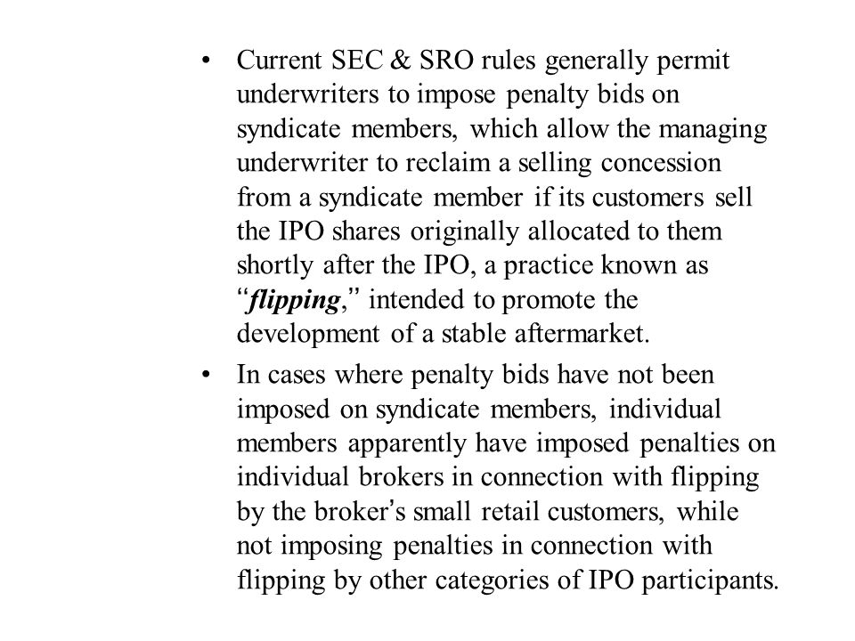 Current SEC & SRO rules generally permit underwriters to impose penalty bids on syndicate members, which allow the managing underwriter to reclaim a selling concession from a syndicate member if its customers sell the IPO shares originally allocated to them shortly after the IPO, a practice known as ''flipping,'' intended to promote the development of a stable aftermarket.