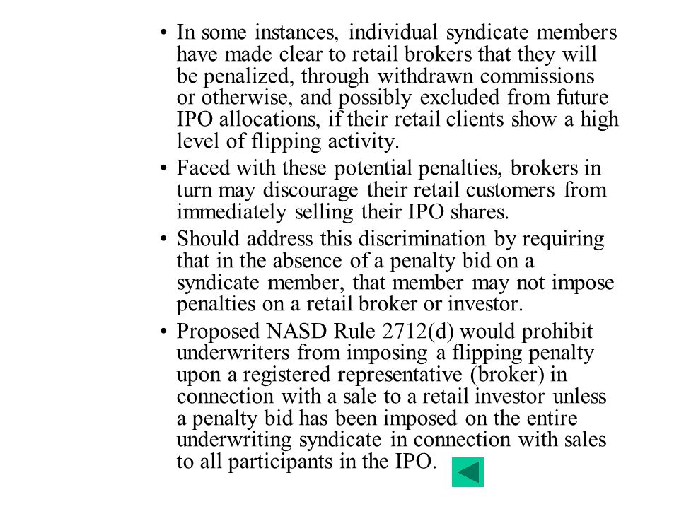 In some instances, individual syndicate members have made clear to retail brokers that they will be penalized, through withdrawn commissions or otherwise, and possibly excluded from future IPO allocations, if their retail clients show a high level of flipping activity.