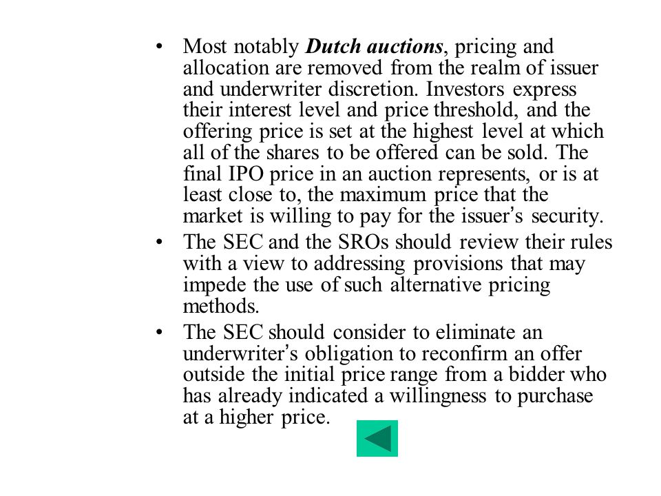 Most notably Dutch auctions, pricing and allocation are removed from the realm of issuer and underwriter discretion. Investors express their interest level and price threshold, and the offering price is set at the highest level at which all of the shares to be offered can be sold. The final IPO price in an auction represents, or is at least close to, the maximum price that the market is willing to pay for the issuer's security.