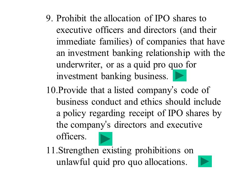 Prohibit the allocation of IPO shares to executive officers and directors (and their immediate families) of companies that have an investment banking relationship with the underwriter, or as a quid pro quo for investment banking business.