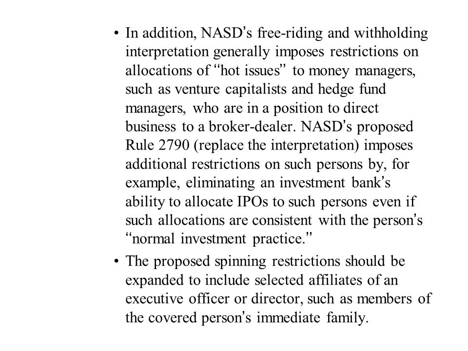 In addition, NASD's free-riding and withholding interpretation generally imposes restrictions on allocations of ''hot issues'' to money managers, such as venture capitalists and hedge fund managers, who are in a position to direct business to a broker-dealer. NASD's proposed Rule 2790 (replace the interpretation) imposes additional restrictions on such persons by, for example, eliminating an investment bank's ability to allocate IPOs to such persons even if such allocations are consistent with the person's ''normal investment practice.''