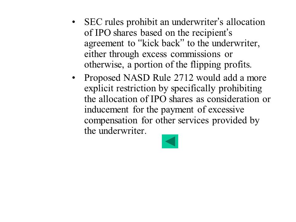 SEC rules prohibit an underwriter's allocation of IPO shares based on the recipient's agreement to ''kick back'' to the underwriter, either through excess commissions or otherwise, a portion of the flipping profits.