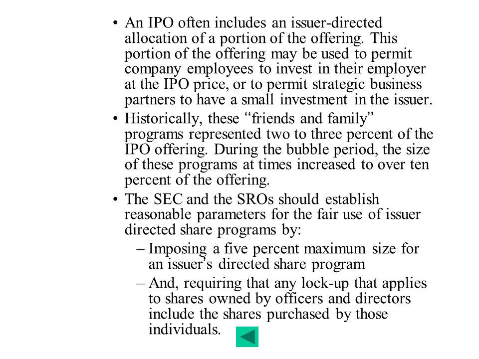 An IPO often includes an issuer-directed allocation of a portion of the offering. This portion of the offering may be used to permit company employees to invest in their employer at the IPO price, or to permit strategic business partners to have a small investment in the issuer.