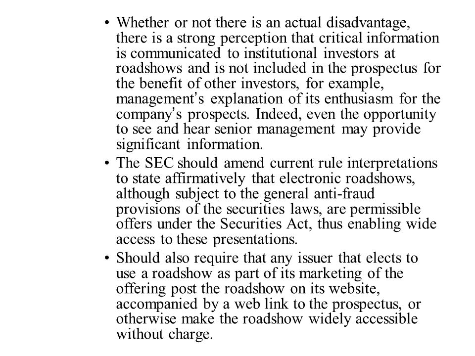 Whether or not there is an actual disadvantage, there is a strong perception that critical information is communicated to institutional investors at roadshows and is not included in the prospectus for the benefit of other investors, for example, management's explanation of its enthusiasm for the company's prospects. Indeed, even the opportunity to see and hear senior management may provide significant information.