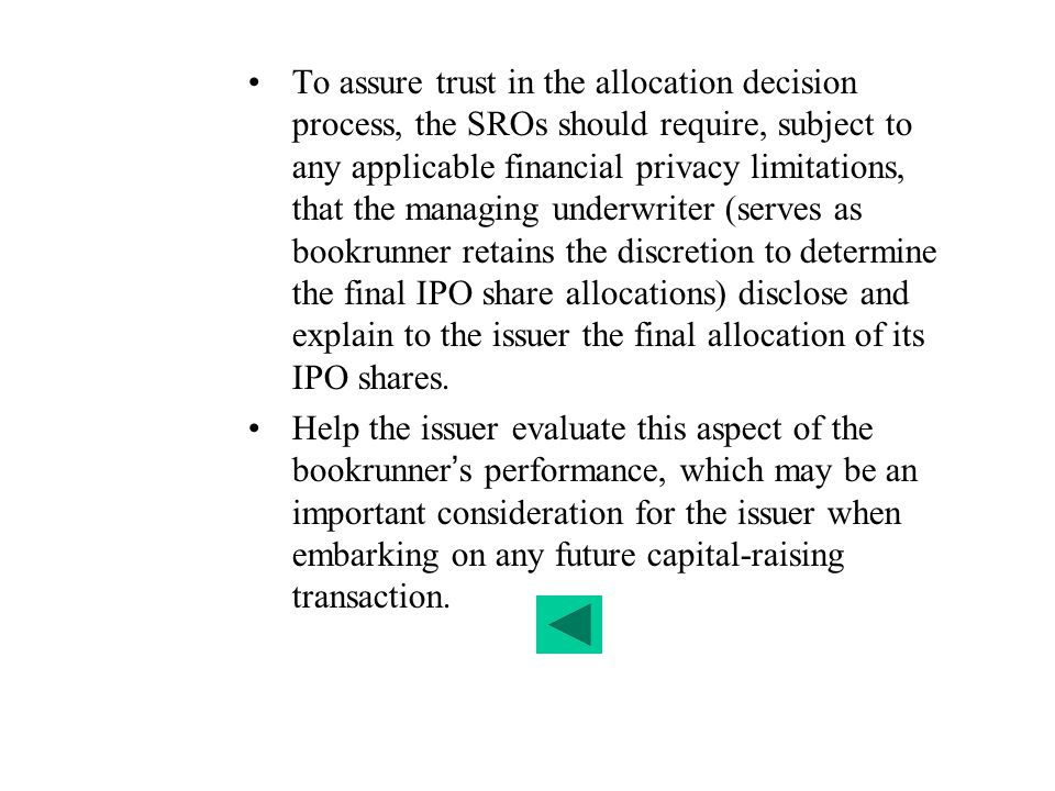 To assure trust in the allocation decision process, the SROs should require, subject to any applicable financial privacy limitations, that the managing underwriter (serves as bookrunner retains the discretion to determine the final IPO share allocations) disclose and explain to the issuer the final allocation of its IPO shares.